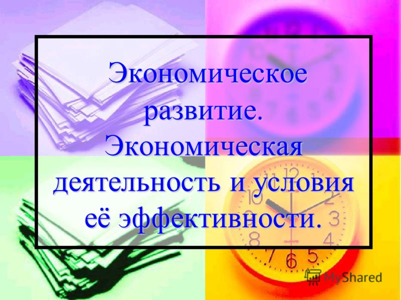 Экономическое развитие. Экономическая деятельность и условия её эффективности. Экономическое развитие. Экономическая деятельность и условия её эффективности.