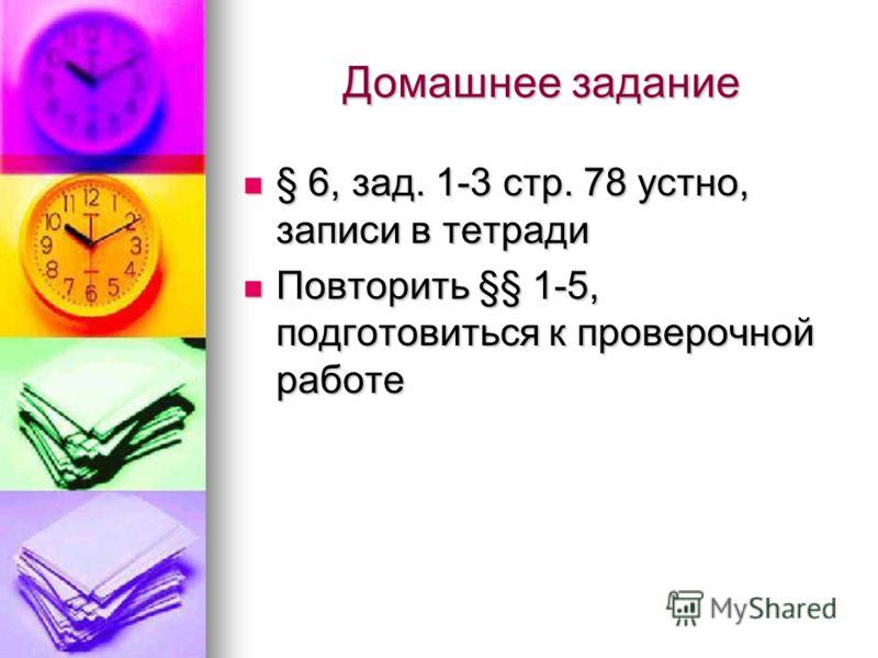 Домашнее задание § 6, зад. 1-3 стр. 78 устно, записи в тетради Повторить §§ 1-5, подготовиться к проверочной работе