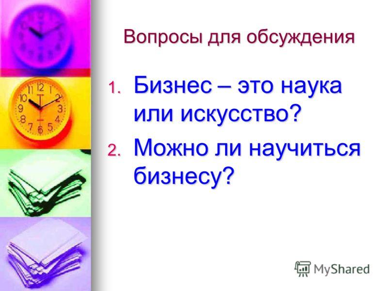 Вопросы для обсуждения 1. Бизнес – это наука или искусство? 2. Можно ли научиться бизнесу?
