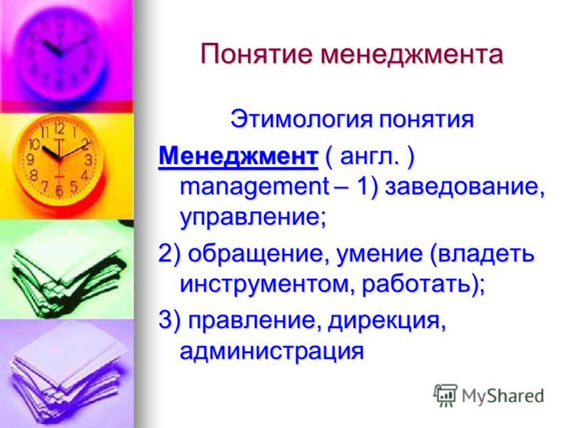 Понятие менеджмента Этимология понятия Менеджмент ( англ. ) management – 1) заведование, управление; 2) обращение, умение (владеть инструментом, работать); 3) правление, дирекция, администрация