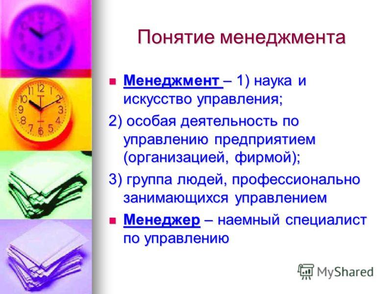 Менеджмент – 1) наука и искусство управления; 2) особая деятельность по управлению предприятием (организацией, фирмой); 3) группа людей, профессионально занимающихся управлением Менеджер – наемный специалист по управлению