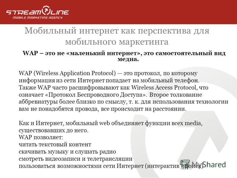 Мобильный интернет как перспектива для мобильного маркетинга WAP – это не «маленький интернет», это самостоятельный вид медиа. WAP (Wireless Application Protocol) это протокол, по которому информация из сети Интернет попадает на мобильный телефон. Та
