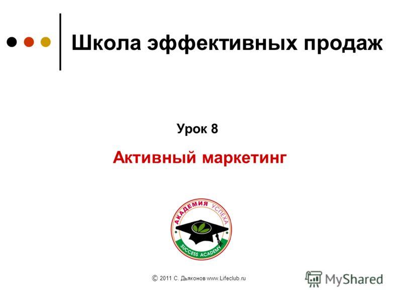 Школа эффективных продаж Активный маркетинг Урок 8 © 2011 C. Дьяконов www.Lifeclub.ru