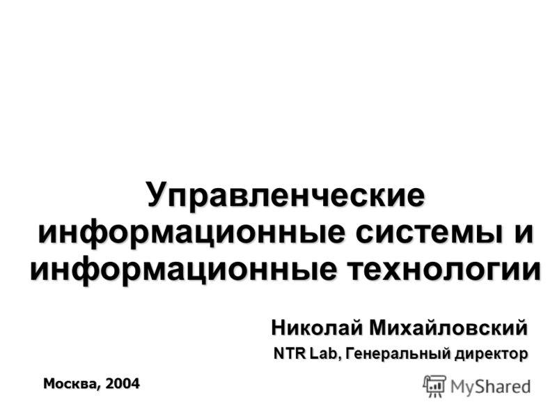 Управленческие информационные системы и информационные технологии Николай Михайловский NTR Lab, Генеральный директор Москва, 2004