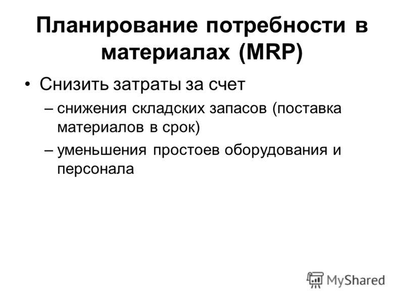 Планирование потребности в материалах (MRP) Снизить затраты за счет –снижения складских запасов (поставка материалов в срок) –уменьшения простоев оборудования и персонала