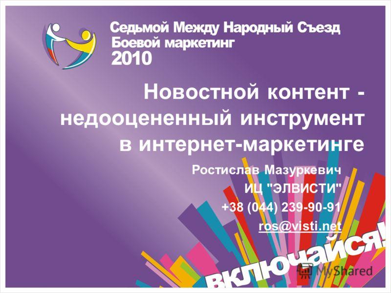 Новостной контент - недооцененный инструмент в интернет-маркетинге Ростислав Мазуркевич ИЦ ЭЛВИСТИ +38 (044) 239-90-91 ros@visti.net