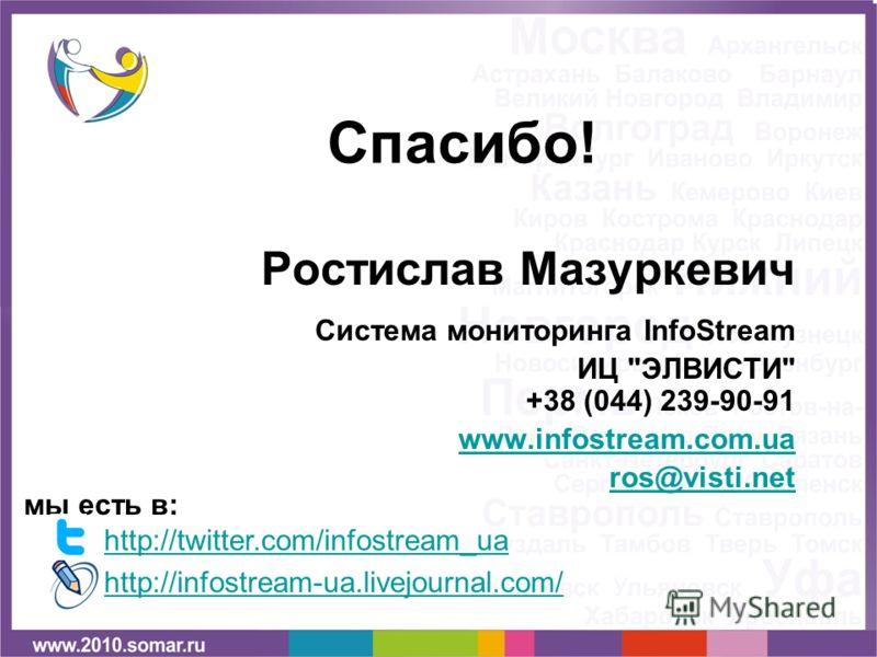 Спасибо! Ростислав Мазуркевич Система мониторинга InfoStream ИЦ ЭЛВИСТИ +38 (044) 239-90-91 www.infostream.com.ua ros@visti.net мы есть в: http://twitter.com/infostream_uahttp://twitter.com/infostream_ua http://infostream-ua.livejournal.com/