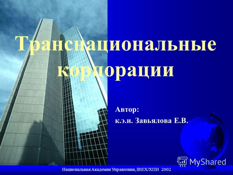Национальная Академия Управления, IREX/ХПИ 2002 Транснациональные корпорации Автор: к.э.н. Завьялова Е.В.