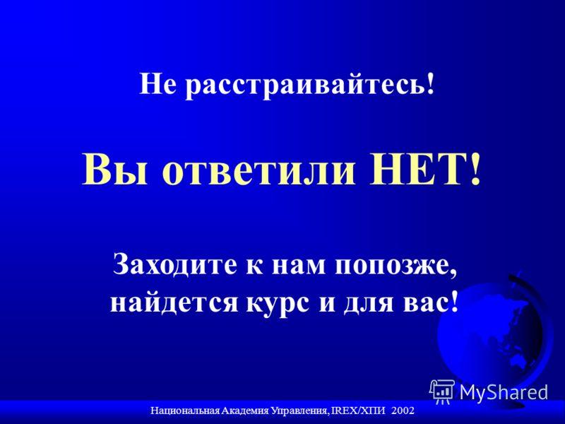 Национальная Академия Управления, IREX/ХПИ 2002 Вы ответили НЕТ! Не расстраивайтесь! Заходите к нам попозже, найдется курс и для вас!