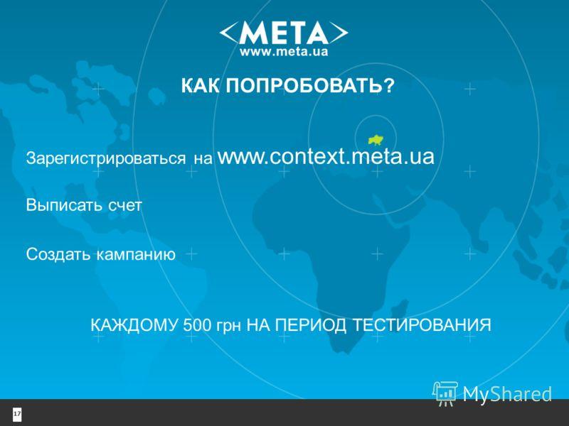 17 КАК ПОПРОБОВАТЬ? Зарегистрироваться на www.context.meta.ua КАЖДОМУ 500 грн НА ПЕРИОД ТЕСТИРОВАНИЯ Выписать счет Создать кампанию