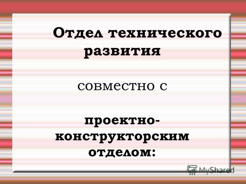 Отдел технического развития совместно с проектно- конструкторским отделом: