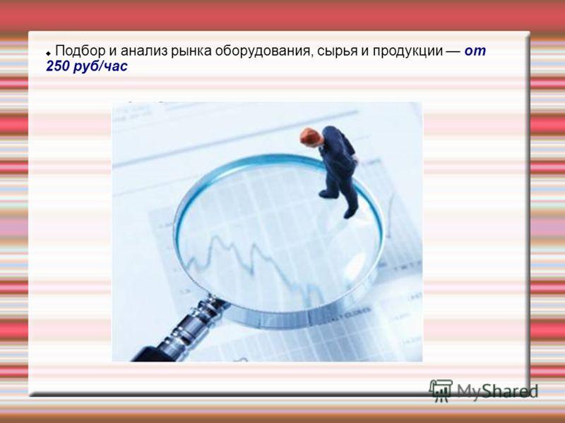 Подбор и анализ рынка оборудования, сырья и продукции от 250 руб/час
