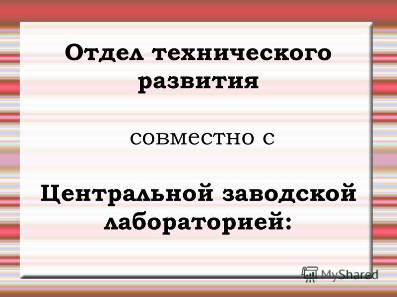 Отдел технического развития совместно с Центральной заводской лабораторией: