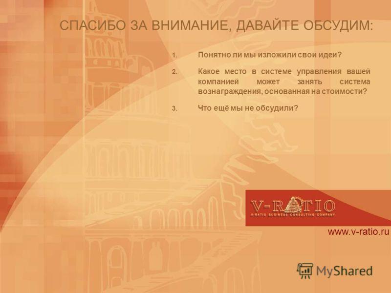 www.v-ratio.ru СПАСИБО ЗА ВНИМАНИЕ, ДАВАЙТЕ ОБСУДИМ: 1. Понятно ли мы изложили свои идеи? 2. Какое место в системе управления вашей компанией может занять система вознаграждения, основанная на стоимости? 3. Что ещё мы не обсудили?