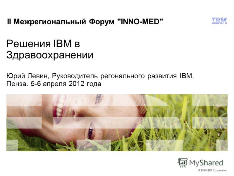 © 2010 IBM Corporation Решения IBM в Здравоохранении Юрий Левин, Руководитель регонального развития IBM, Пенза. 5-6 апреля 2012 года II Межрегиональный Форум INNO-MED