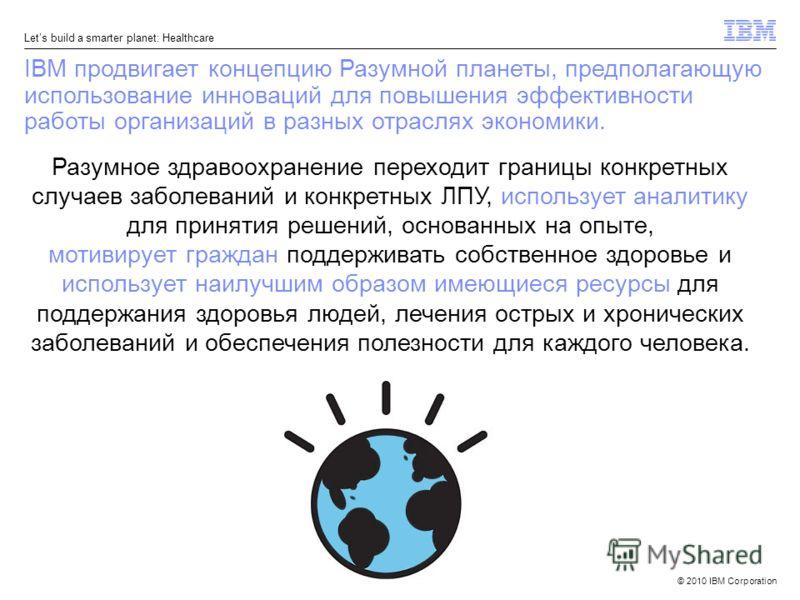 © 2010 IBM Corporation Lets build a smarter planet: Healthcare Разумное здравоохранение переходит границы конкретных случаев заболеваний и конкретных ЛПУ, использует аналитику для принятия решений, основанных на опыте, мотивирует граждан поддерживать
