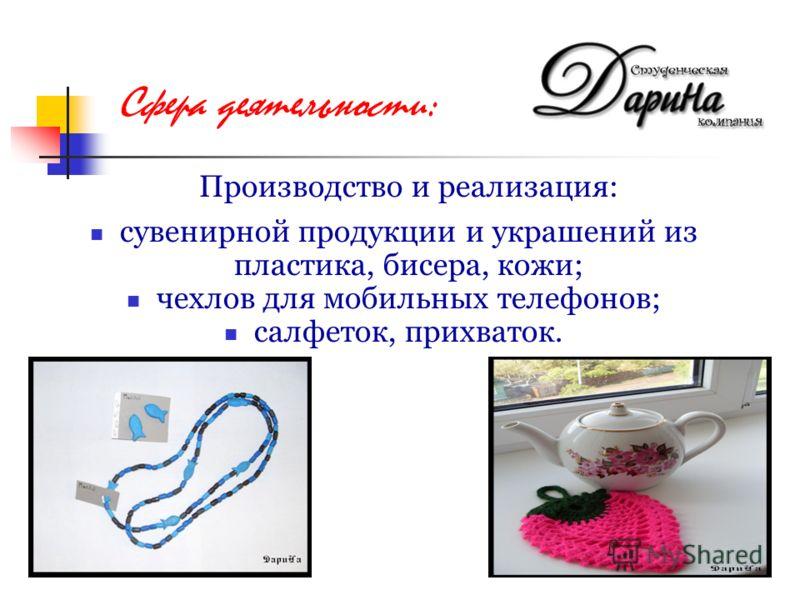 Производство и реализация: сувенирной продукции и украшений из пластика, бисера, кожи; чехлов для мобильных телефонов; салфеток, прихваток. Сфера деятельности: