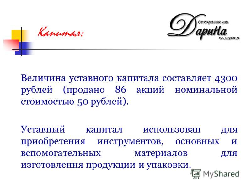 Величина уставного капитала составляет 4300 рублей (продано 86 акций номинальной стоимостью 50 рублей). Уставный капитал использован для приобретения инструментов, основных и вспомогательных материалов для изготовления продукции и упаковки. Капитал: