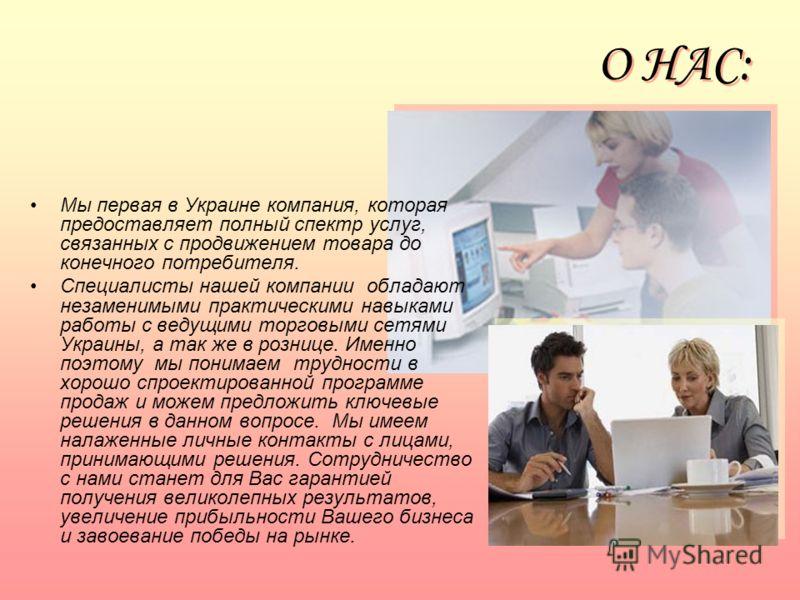 О НАС: Мы первая в Украине компания, которая предоставляет полный спектр услуг, связанных с продвижением товара до конечного потребителя. Специалисты нашей компании обладают незаменимыми практическими навыками работы с ведущими торговыми сетями Украи
