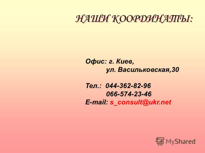 НАШИ КООРДИНАТЫ: Офис: г. Киев, ул. Васильковская,30 Тел.: 044-362-82-96 066-574-23-46 E-mail: s_consult@ukr.net :