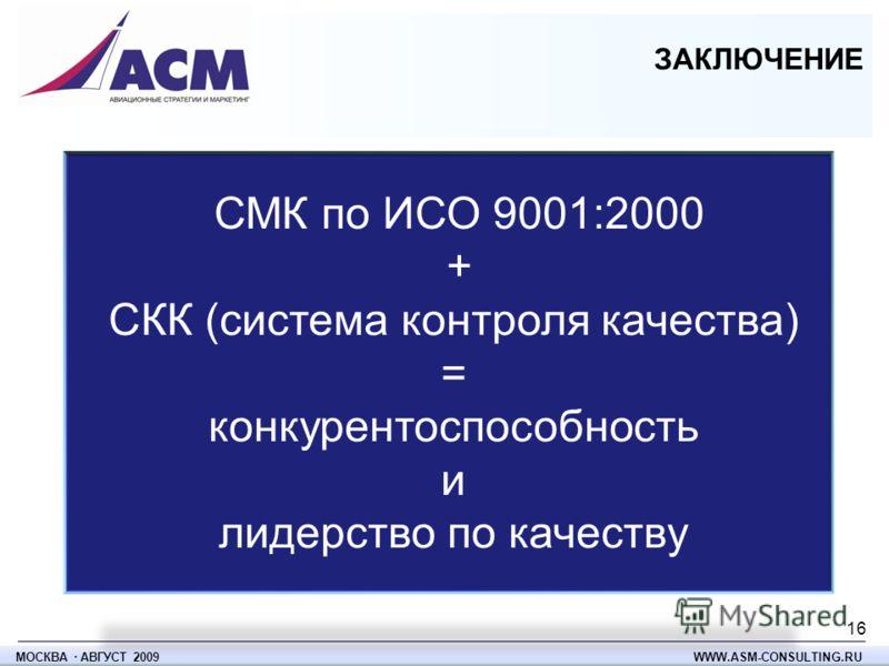 СМК по ИСО 9001:2000 + СКК (система контроля качества) = конкурентоспособность и лидерство по качеству ЗАКЛЮЧЕНИЕ МОСКВА · АВГУСТ 2009 WWW.ASM-CONSULTING.RU 16