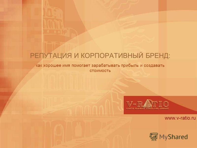 www.v-ratio.ru РЕПУТАЦИЯ И КОРПОРАТИВНЫЙ БРЕНД: как хорошее имя помогает зарабатывать прибыль и создавать стоимость