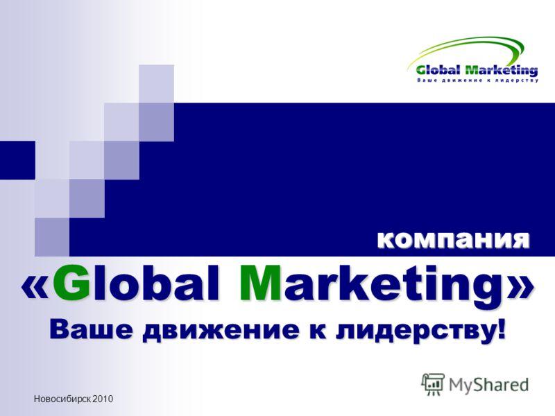 Новосибирск 2010 компания «Global Marketing» Ваше движение к лидерству! компания «Global Marketing» Ваше движение к лидерству!