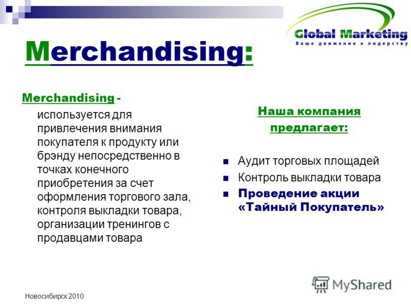 Новосибирск 2010 Merchandising: Merchandising - используется для привлечения внимания покупателя к продукту или брэнду непосредственно в точках конечного приобретения за счет оформления торгового зала, контроля выкладки товара, организации тренингов