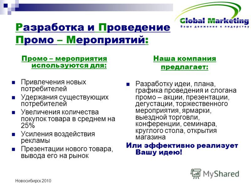 Новосибирск 2010 Разработка и Проведение Промо – Мероприятий: Промо – мероприятия используются для: Привлечения новых потребителей Удержания существующих потребителей Увеличения количества покупок товара в среднем на 25% Усиления воздействия рекламы