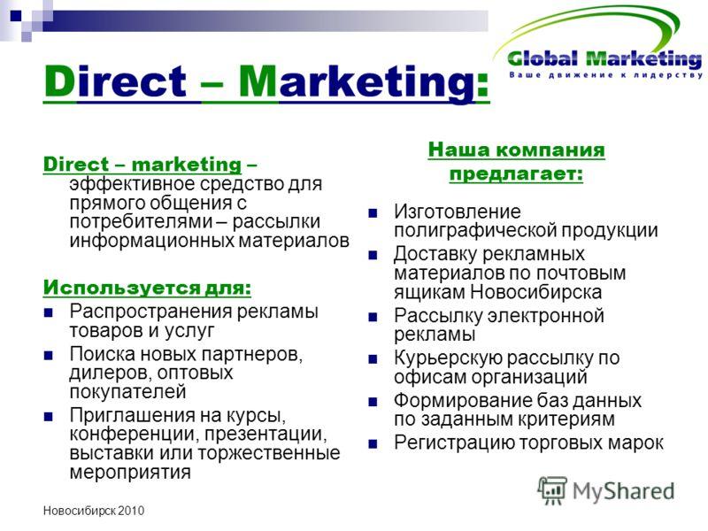 Новосибирск 2010 Direct – Marketing: Direct – marketing – эффективное средство для прямого общения с потребителями – рассылки информационных материалов Используется для: Распространения рекламы товаров и услуг Поиска новых партнеров, дилеров, оптовых
