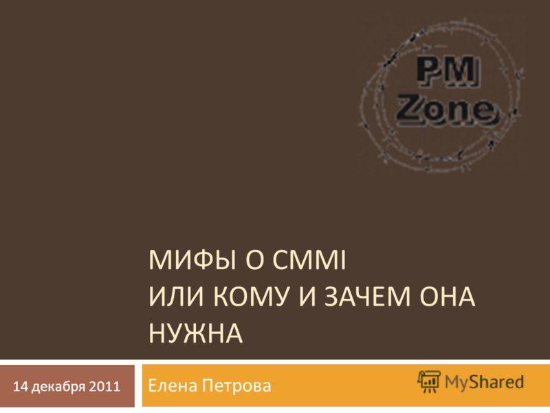 МИФЫ О CMMI ИЛИ КОМУ И ЗАЧЕМ ОНА НУЖНА Елена Петрова 14 декабря 2011