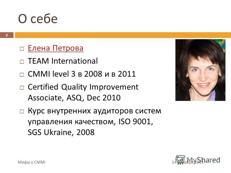 О себе 14 декабря 2011 2 Мифы о CMMI Елена Петрова TEAM International CMMI level 3 в 2008 и в 2011 Certified Quality Improvement Associate, ASQ, Dec 2010 Курс внутренних аудиторов систем управления качеством, ISO 9001, SGS Ukraine, 2008