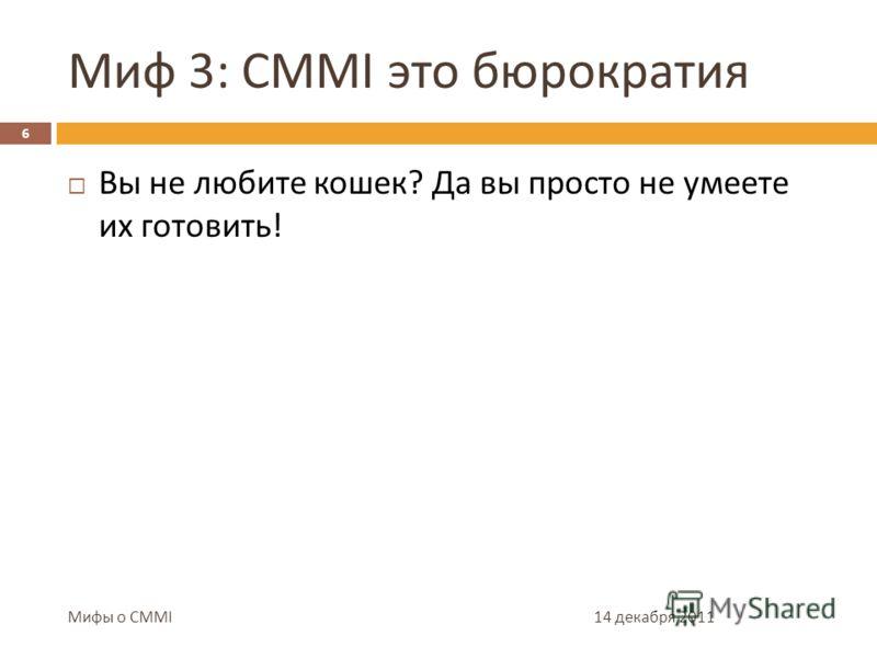 Миф 3: CMMI это бюрократия 14 декабря 2011 6 Мифы о CMMI Достижение цели, а не заполнение документов Уровень бюрократичности обратно пропорционален профессионализму Требования чаще всего применимы, могут быть неприменимы и неприемлемы подходы к их ре