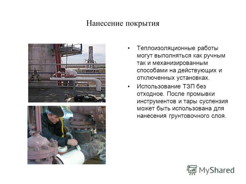 Нанесение покрытия Теплоизоляционные работы могут выполняться как ручным так и механизированным способами на действующих и отключенных установках. Использование ТЗП без отходное. После промывки инструментов и тары суспензия может быть использована дл