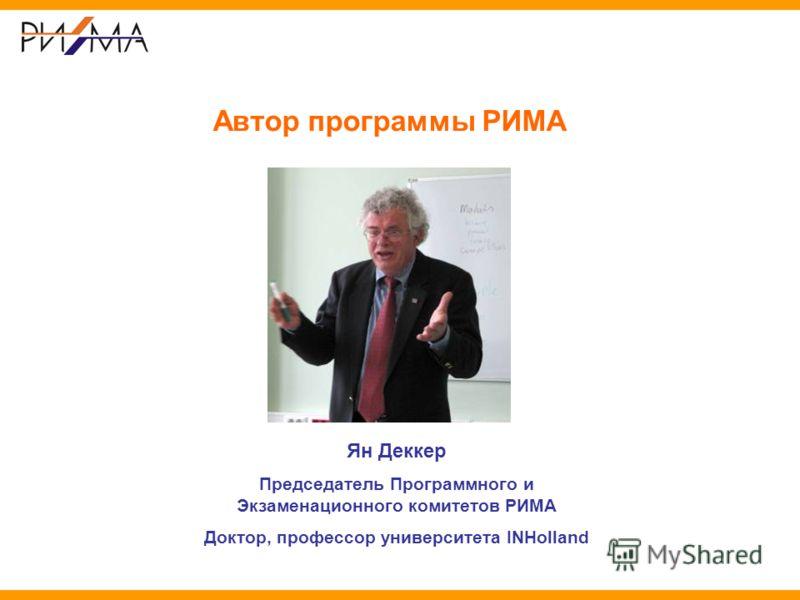 Автор программы РИМА Ян Деккер Председатель Программного и Экзаменационного комитетов РИМА Доктор, профессор университета INHolland