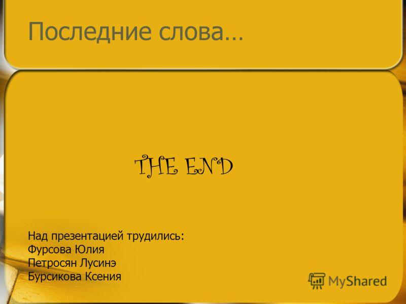 Последние слова… THE END Над презентацией трудились: Фурсова Юлия Петросян Лусинэ Бурсикова Ксения
