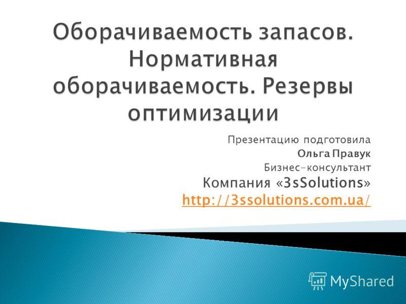 Презентацию подготовила Ольга Правук Бизнес-консультант Компания «3sSolutions» http://3ssolutions.com.ua/