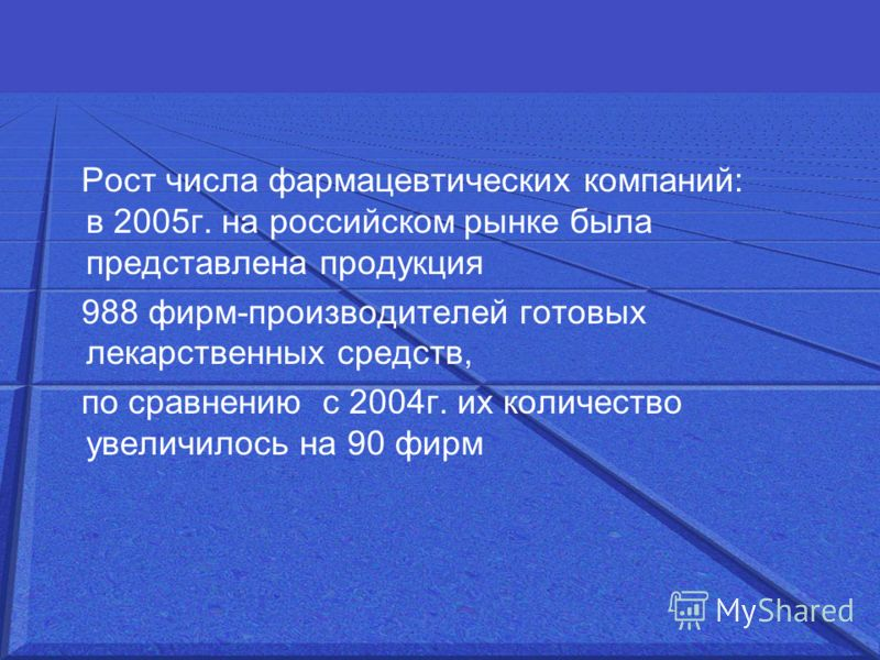 Рост числа фармацевтических компаний: в 2005г. на российском рынке была представлена продукция 988 фирм-производителей готовых лекарственных средств, по сравнению с 2004г. их количество увеличилось на 90 фирм
