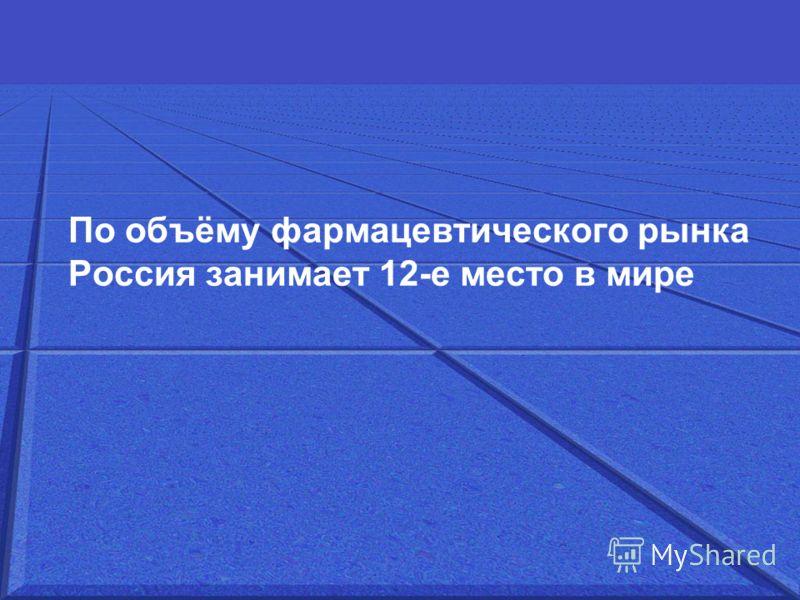 По объёму фармацевтического рынка Россия занимает 12-е место в мире