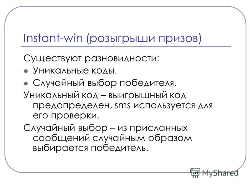 Instant-win (розыгрыши призов) Существуют разновидности: Уникальные коды. Случайный выбор победителя. Уникальный код – выигрышный код предопределен, sms используется для его проверки. Случайный выбор – из присланных сообщений случайным образом выбира