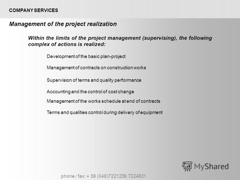 phone / fax: + 38 (048)7221239,7224831 COMPANY SERVICES Management of the project realization Within the limits of the project management (supervising), the following complex of actions is realized: Development of the basic plan-project Management of