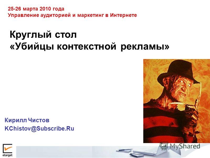 Круглый стол «Убийцы контекстной рекламы» Кирилл Чистов KChistov@Subscribe.Ru 25-26 марта 2010 года Управление аудиторией и маркетинг в Интернете