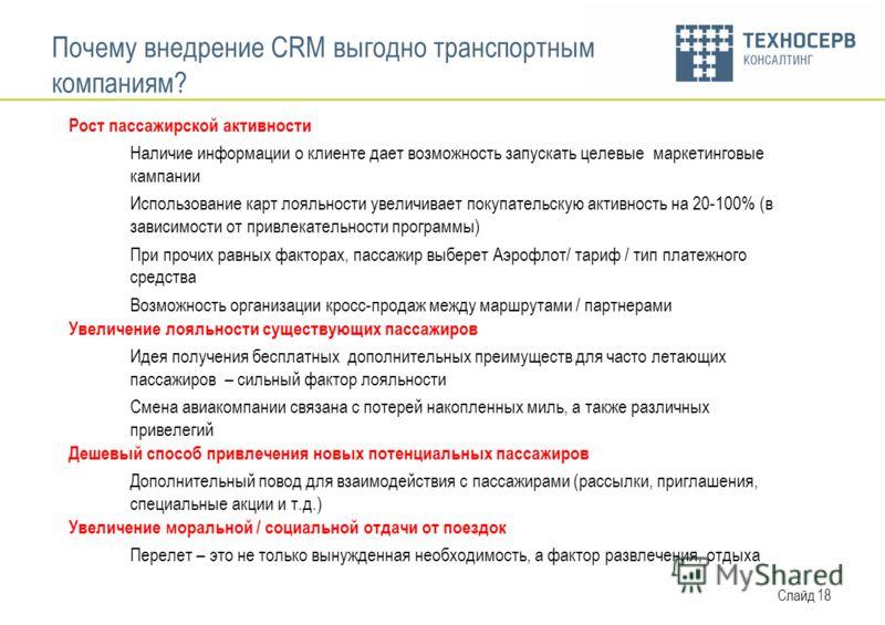 Слайд 18 Почему внедрение CRM выгодно транспортным компаниям? Рост пассажирской активности Наличие информации о клиенте дает возможность запускать целевые маркетинговые кампании Использование карт лояльности увеличивает покупательскую активность на 2