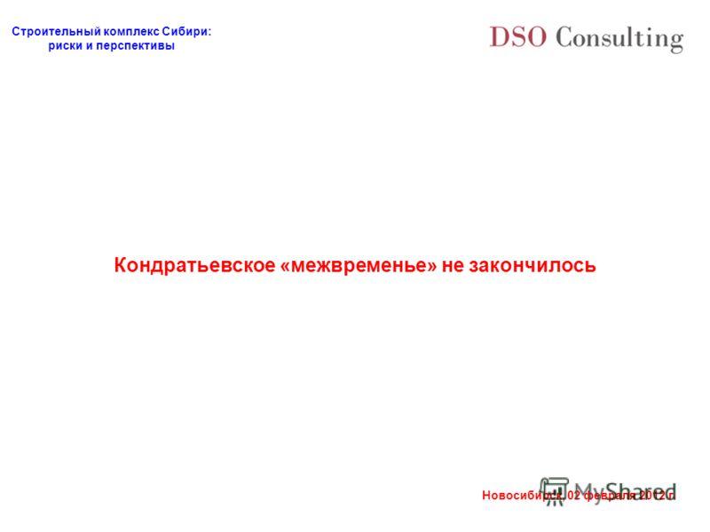 Строительный комплекс Сибири: риски и перспективы Новосибирск, 02 февраля 2012 г. Кондратьевское «межвременье» не закончилось