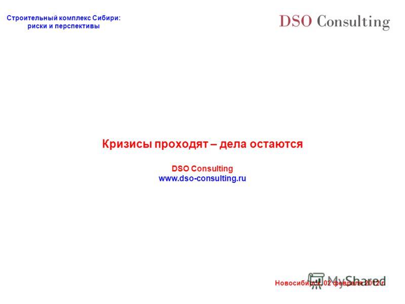 Строительный комплекс Сибири: риски и перспективы Новосибирск, 02 февраля 2012 г. Кризисы проходят – дела остаются DSO Consulting www.dso-consulting.ru