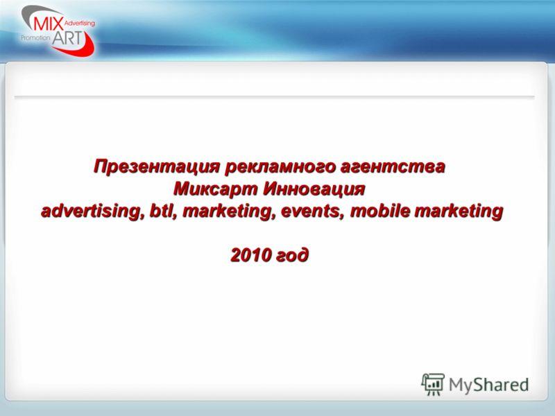 Презентация рекламного агентства Миксарт Инновация advertising, btl, marketing, events, mobile marketing advertising, btl, marketing, events, mobile marketing 2010 год