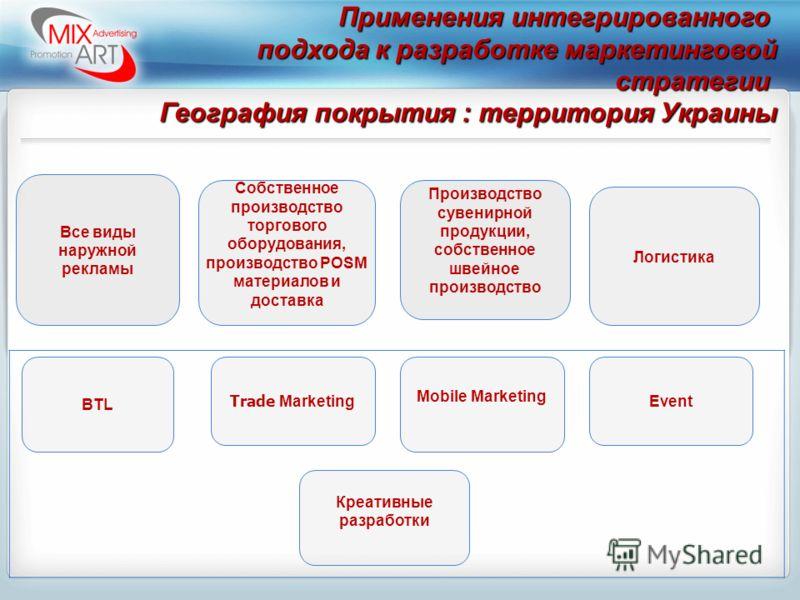 Применения интегрированного подхода к разработке маркетинговой стратегии стратегии География покрытия : территория Украины Все виды наружной рекламы Собственное производство торгового оборудования, производство POSM материалов и доставка Производство