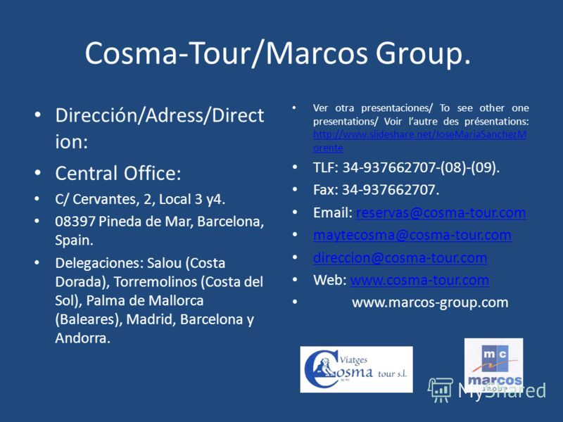 Cosma-Tour/Marcos Group. Dirección/Adress/Direct ion: Central Office: C/ Cervantes, 2, Local 3 y4. 08397 Pineda de Mar, Barcelona, Spain. Delegaciones: Salou (Costa Dorada), Torremolinos (Costa del Sol), Palma de Mallorca (Baleares), Madrid, Barcelon