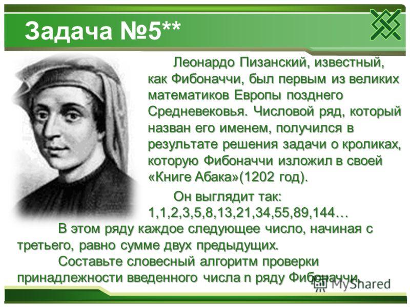 Задача 5** Леонардо Пизанский, известный, как Фибоначчи, был первым из великих математиков Европы позднего Средневековья. Числовой ряд, который назван его именем, получился в результате решения задачи о кроликах, которую Фибоначчи изложил в своей «Кн