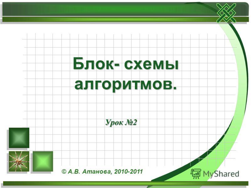 Урок 2 Блок- схемы алгоритмов. © А.В. Атанова, 2010-2011